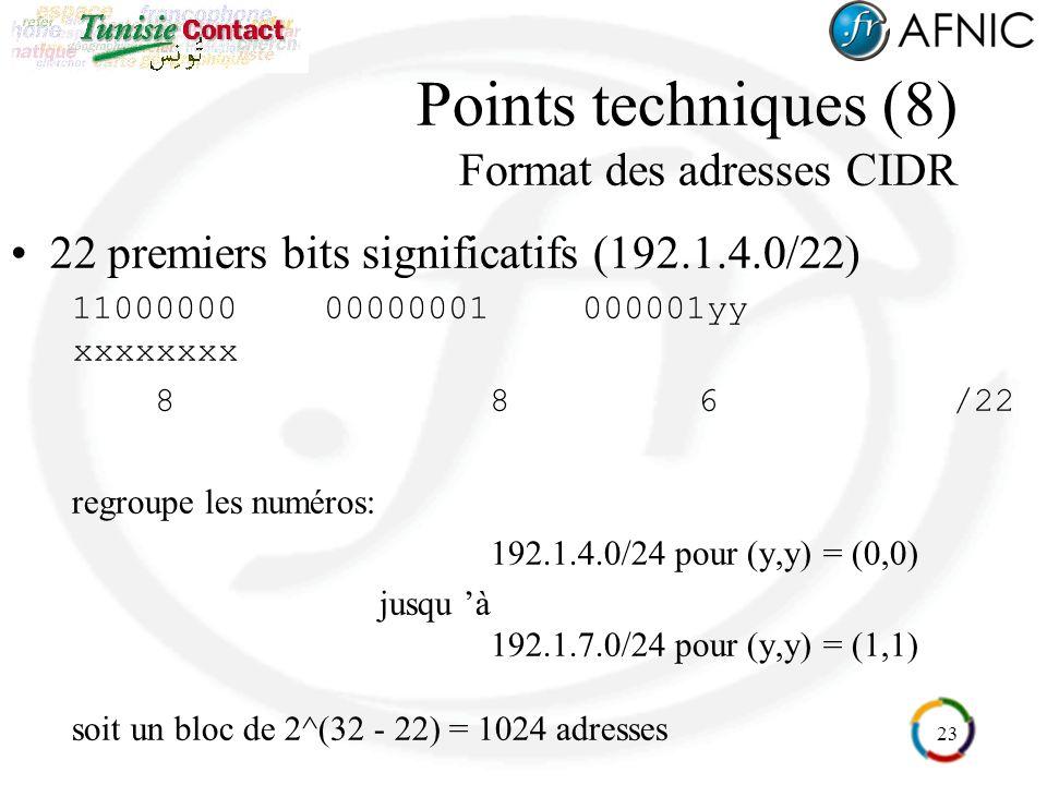 23 Points techniques (8) Format des adresses CIDR 22 premiers bits significatifs (192.1.4.0/22) 1100000000000001000001yy xxxxxxxx 8 86/22 regroupe les numéros: 192.1.4.0/24 pour (y,y) = (0,0) jusqu à 192.1.7.0/24 pour (y,y) = (1,1) soit un bloc de 2^(32 - 22) = 1024 adresses