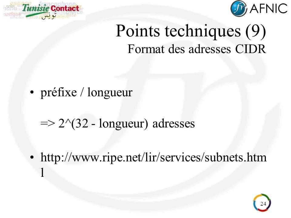 24 Points techniques (9) Format des adresses CIDR préfixe / longueur => 2^(32 - longueur) adresses http://www.ripe.net/lir/services/subnets.htm l