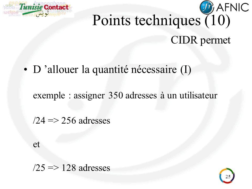 25 D allouer la quantité nécessaire (I) exemple : assigner 350 adresses à un utilisateur /24 => 256 adresses et /25 => 128 adresses Points techniques (10) CIDR permet