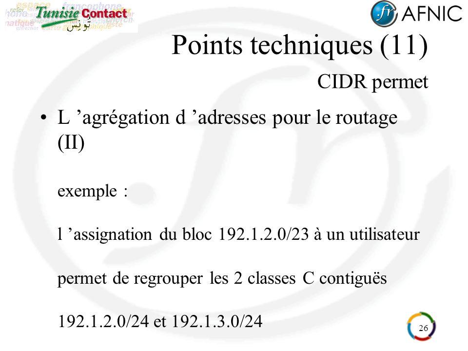 26 Points techniques (11) CIDR permet L agrégation d adresses pour le routage (II) exemple : l assignation du bloc 192.1.2.0/23 à un utilisateur permet de regrouper les 2 classes C contiguës 192.1.2.0/24 et 192.1.3.0/24