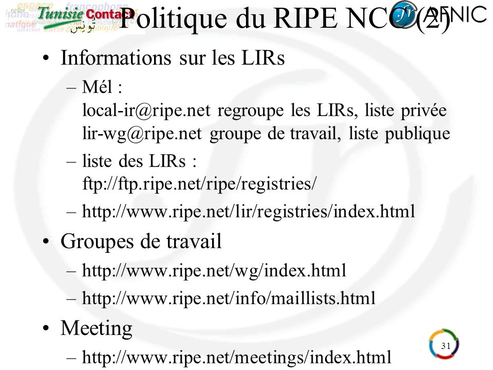 31 Politique du RIPE NCC (2) Informations sur les LIRs –Mél : local-ir@ripe.net regroupe les LIRs, liste privée lir-wg@ripe.net groupe de travail, liste publique –liste des LIRs : ftp://ftp.ripe.net/ripe/registries/ –http://www.ripe.net/lir/registries/index.html Groupes de travail –http://www.ripe.net/wg/index.html –http://www.ripe.net/info/maillists.html Meeting –http://www.ripe.net/meetings/index.html