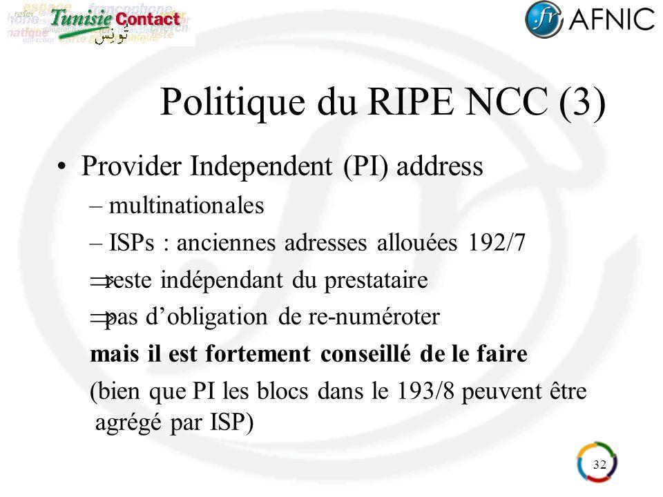 32 Politique du RIPE NCC (3) Provider Independent (PI) address – multinationales – ISPs : anciennes adresses allouées 192/7 reste indépendant du prestataire pas dobligation de re-numéroter mais il est fortement conseillé de le faire (bien que PI les blocs dans le 193/8 peuvent être agrégé par ISP)