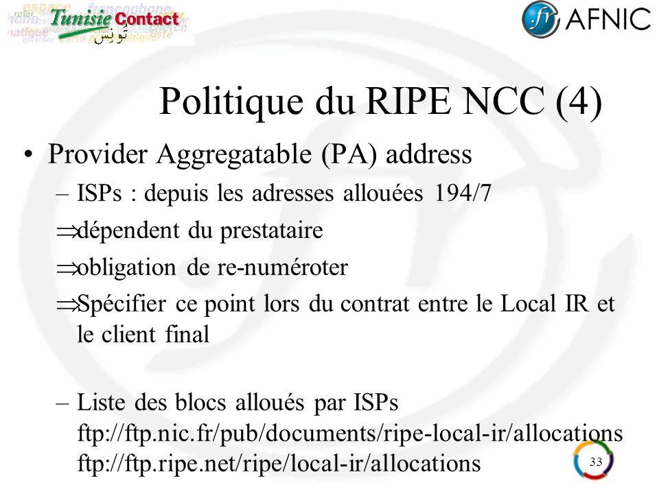 33 Politique du RIPE NCC (4) Provider Aggregatable (PA) address –ISPs : depuis les adresses allouées 194/7 dépendent du prestataire obligation de re-numéroter Spécifier ce point lors du contrat entre le Local IR et le client final –Liste des blocs alloués par ISPs ftp://ftp.nic.fr/pub/documents/ripe-local-ir/allocations ftp://ftp.ripe.net/ripe/local-ir/allocations
