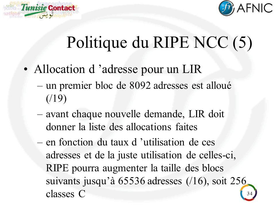 34 Politique du RIPE NCC (5) Allocation d adresse pour un LIR –un premier bloc de 8092 adresses est alloué (/19) –avant chaque nouvelle demande, LIR doit donner la liste des allocations faites –en fonction du taux d utilisation de ces adresses et de la juste utilisation de celles-ci, RIPE pourra augmenter la taille des blocs suivants jusquà 65536 adresses (/16), soit 256 classes C