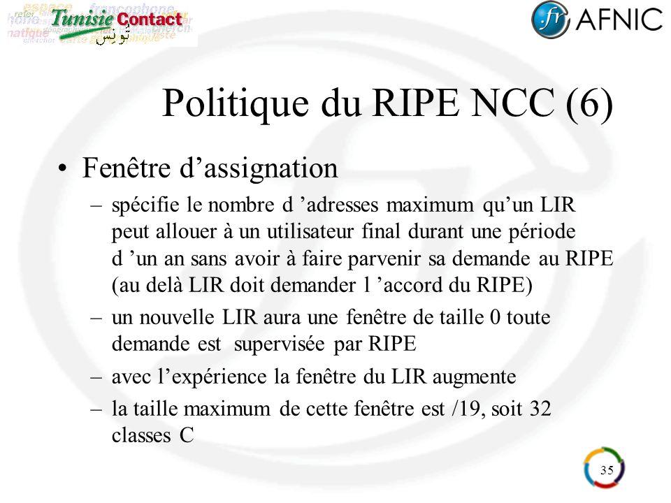 35 Politique du RIPE NCC (6) Fenêtre dassignation –spécifie le nombre d adresses maximum quun LIR peut allouer à un utilisateur final durant une période d un an sans avoir à faire parvenir sa demande au RIPE (au delà LIR doit demander l accord du RIPE) –un nouvelle LIR aura une fenêtre de taille 0 toute demande est supervisée par RIPE –avec lexpérience la fenêtre du LIR augmente –la taille maximum de cette fenêtre est /19, soit 32 classes C