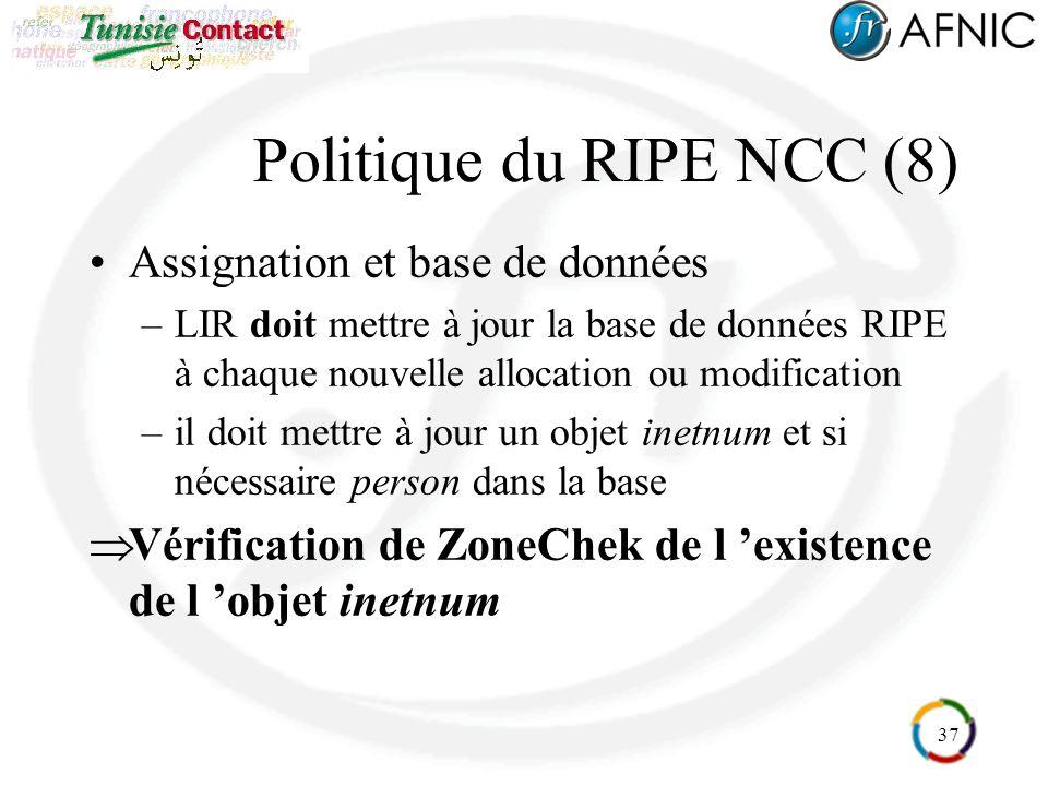 37 Politique du RIPE NCC (8) Assignation et base de données –LIR doit mettre à jour la base de données RIPE à chaque nouvelle allocation ou modification –il doit mettre à jour un objet inetnum et si nécessaire person dans la base Vérification de ZoneChek de l existence de l objet inetnum