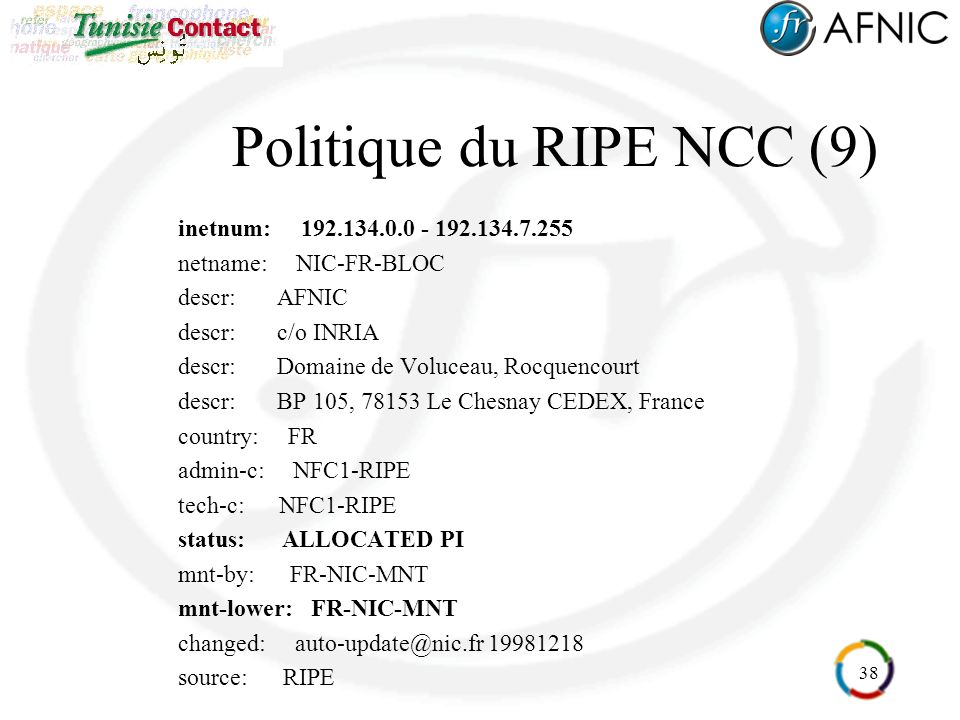 38 Politique du RIPE NCC (9) inetnum: 192.134.0.0 - 192.134.7.255 netname: NIC-FR-BLOC descr: AFNIC descr: c/o INRIA descr: Domaine de Voluceau, Rocquencourt descr: BP 105, 78153 Le Chesnay CEDEX, France country: FR admin-c: NFC1-RIPE tech-c: NFC1-RIPE status: ALLOCATED PI mnt-by: FR-NIC-MNT mnt-lower: FR-NIC-MNT changed: auto-update@nic.fr 19981218 source: RIPE