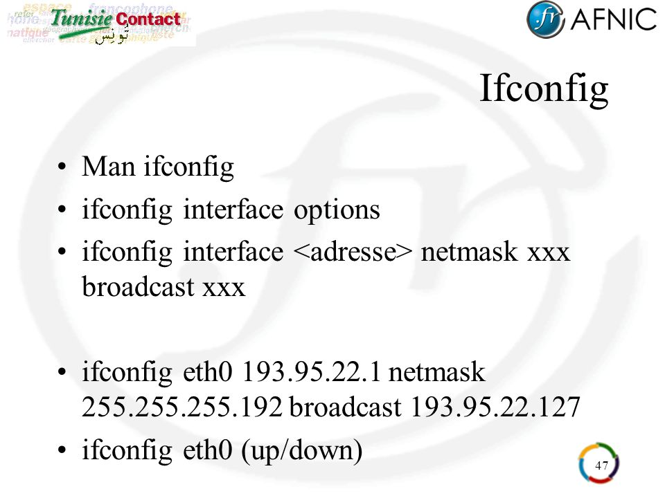 47 Ifconfig Man ifconfig ifconfig interface options ifconfig interface netmask xxx broadcast xxx ifconfig eth0 193.95.22.1 netmask 255.255.255.192 broadcast 193.95.22.127 ifconfig eth0 (up/down)