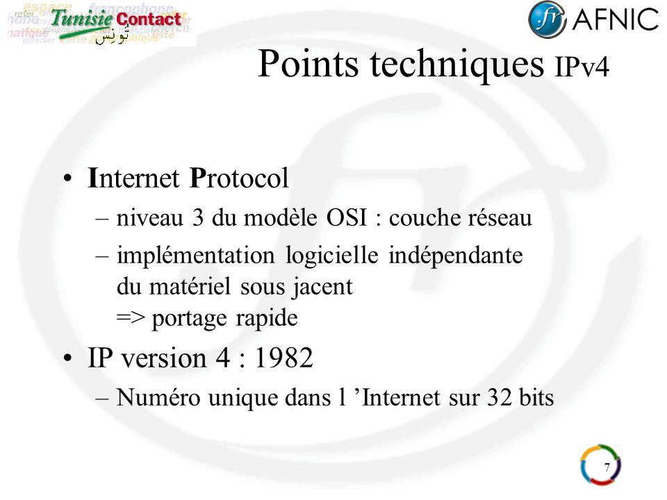 7 Points techniques IPv4 Internet Protocol –niveau 3 du modèle OSI : couche réseau –implémentation logicielle indépendante du matériel sous jacent => portage rapide IP version 4 : 1982 –Numéro unique dans l Internet sur 32 bits