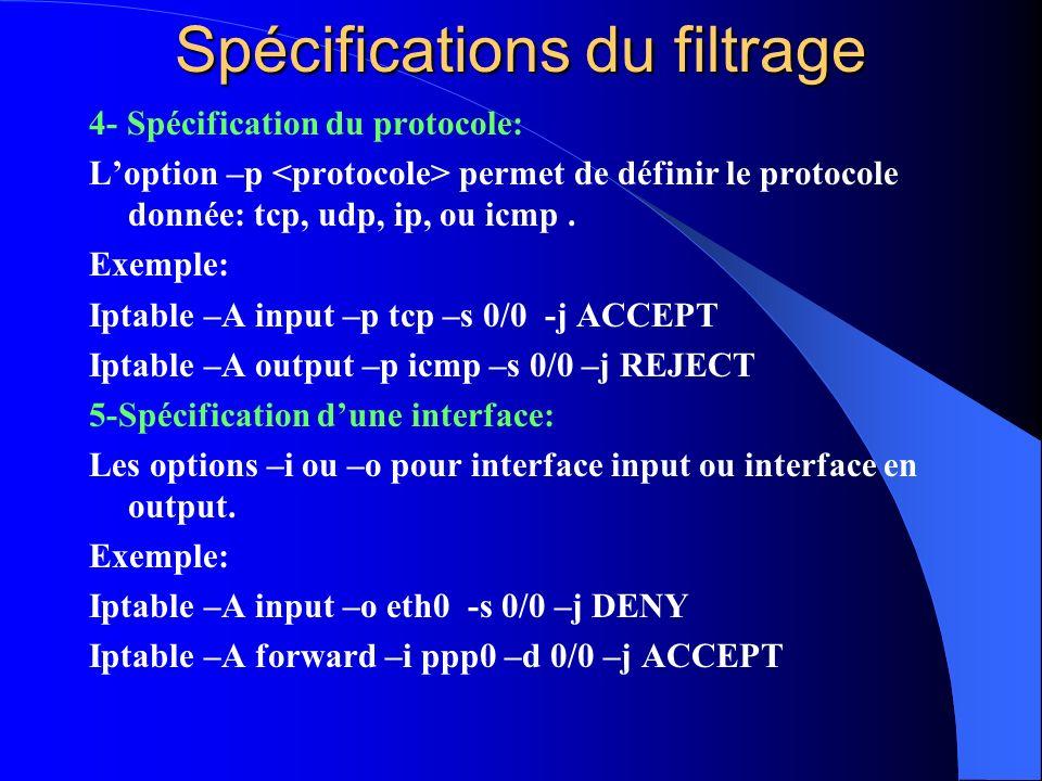 4- Spécification du protocole: Loption –p permet de définir le protocole donnée: tcp, udp, ip, ou icmp. Exemple: Iptable –A input –p tcp –s 0/0 -j ACC