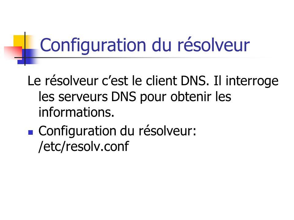 Configuration du résolveur Le résolveur cest le client DNS. Il interroge les serveurs DNS pour obtenir les informations. Configuration du résolveur: /