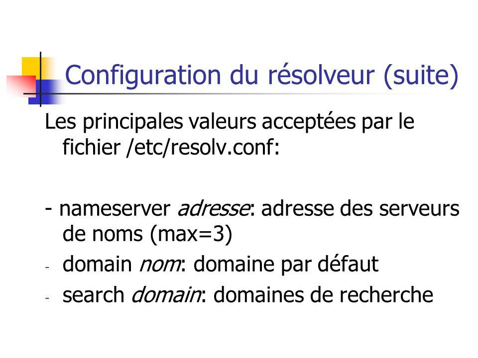 Configuration du résolveur (suite) Les principales valeurs acceptées par le fichier /etc/resolv.conf: - nameserver adresse: adresse des serveurs de no