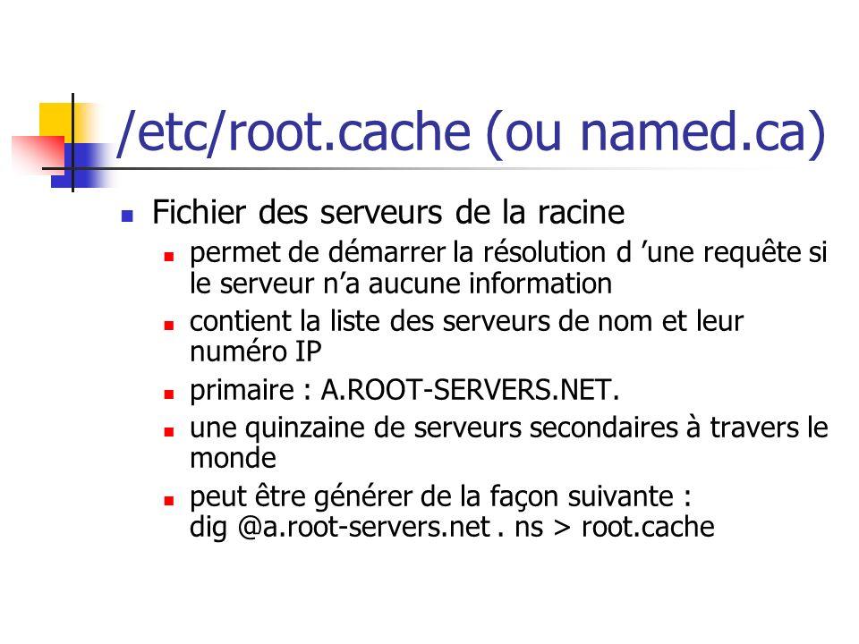/etc/root.cache (ou named.ca) Fichier des serveurs de la racine permet de démarrer la résolution d une requête si le serveur na aucune information con