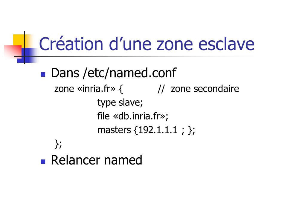 Création dune zone esclave Dans /etc/named.conf zone «inria.fr» { // zone secondaire type slave; file «db.inria.fr»; masters {192.1.1.1 ; }; }; Relanc