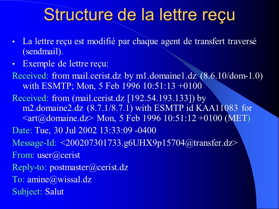 Structure de la lettre reçu La lettre reçu est modifié par chaque agent de transfert traversé (sendmail). Exemple de lettre reçu: Received: from mail.