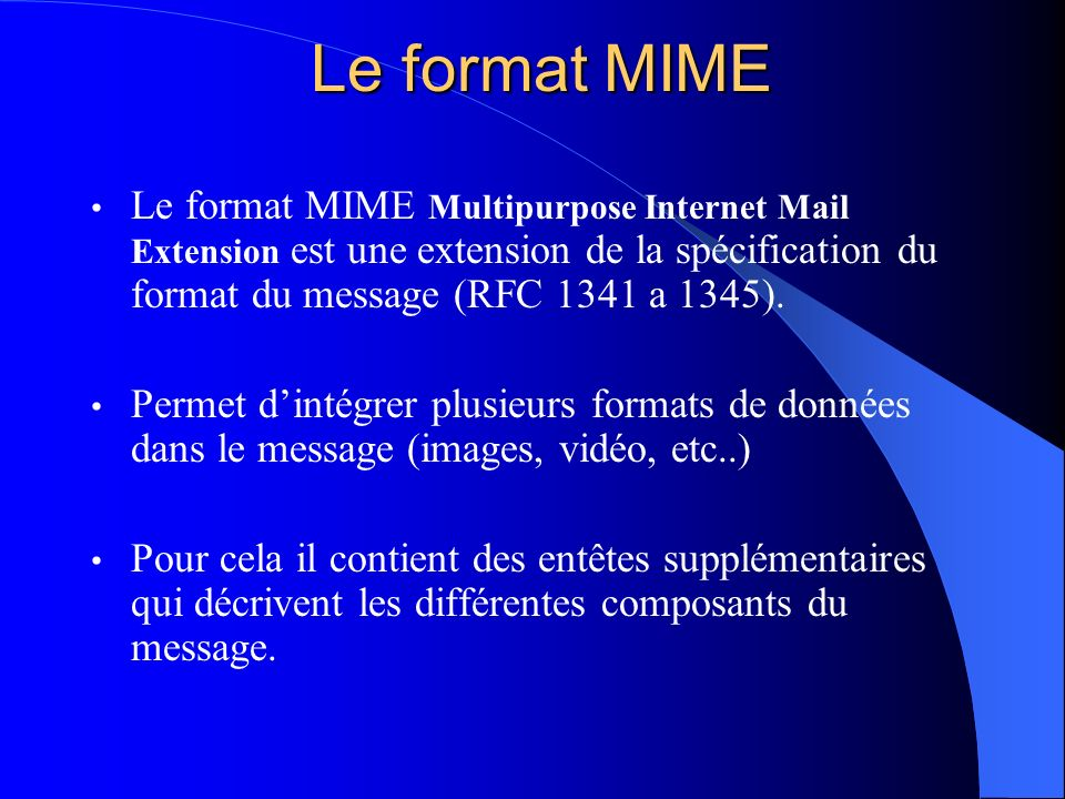 Le format MIME Le format MIME Multipurpose Internet Mail Extension est une extension de la spécification du format du message (RFC 1341 a 1345). Perme