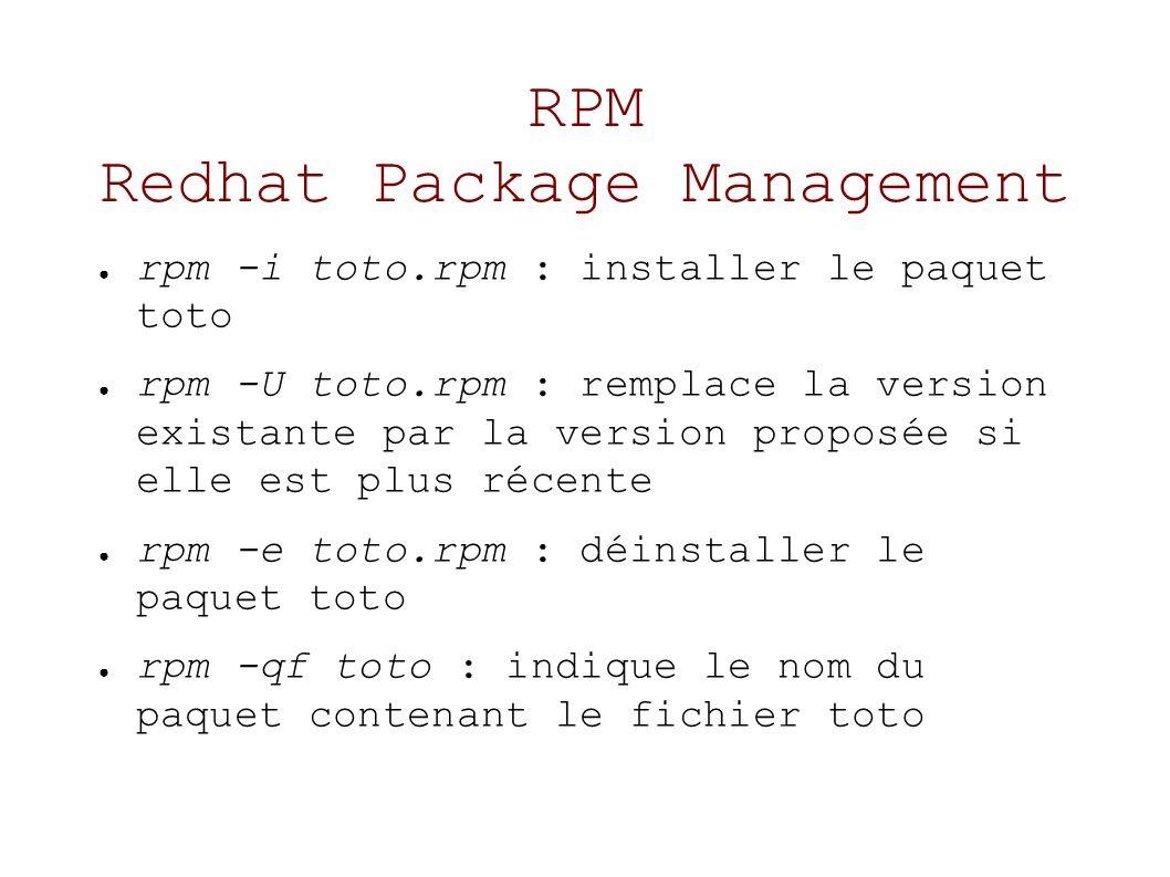 RPM Redhat Package Management rpm -i toto.rpm : installer le paquet toto rpm -U toto.rpm : remplace la version existante par la version proposée si elle est plus récente rpm -e toto.rpm : déinstaller le paquet toto rpm -qf toto : indique le nom du paquet contenant le fichier toto
