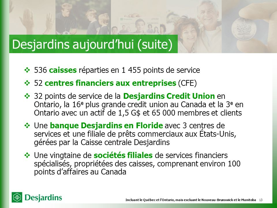 13 536 caisses réparties en 1 455 points de service 52 centres financiers aux entreprises (CFE) 32 points de service de la Desjardins Credit Union en