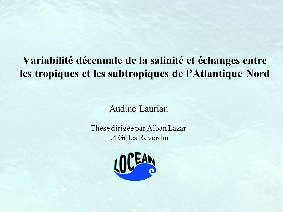 Audine Laurian Thèse dirigée par Alban Lazar et Gilles Reverdin Variabilité décennale de la salinité et échanges entre les tropiques et les subtropiqu