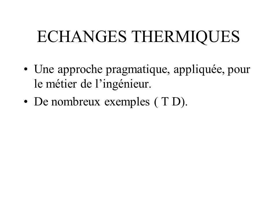 ECHANGES THERMIQUES Une approche pragmatique, appliquée, pour le métier de lingénieur. De nombreux exemples ( T D).