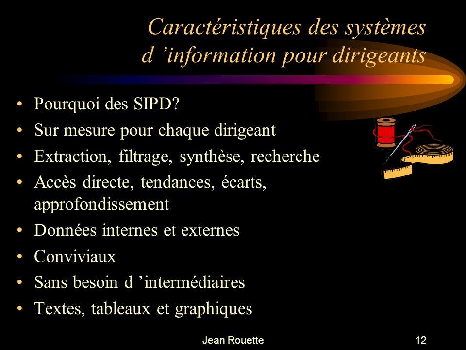 Jean Rouette12 Caractéristiques des systèmes d information pour dirigeants Pourquoi des SIPD? Sur mesure pour chaque dirigeant Extraction, filtrage, s