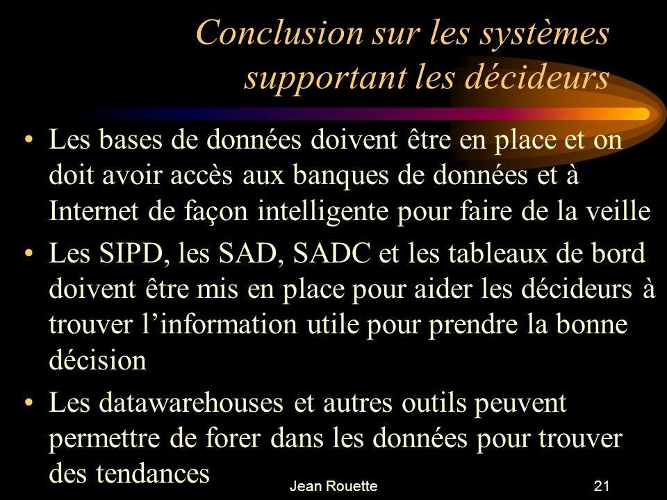 Jean Rouette21 Conclusion sur les systèmes supportant les décideurs Les bases de données doivent être en place et on doit avoir accès aux banques de d