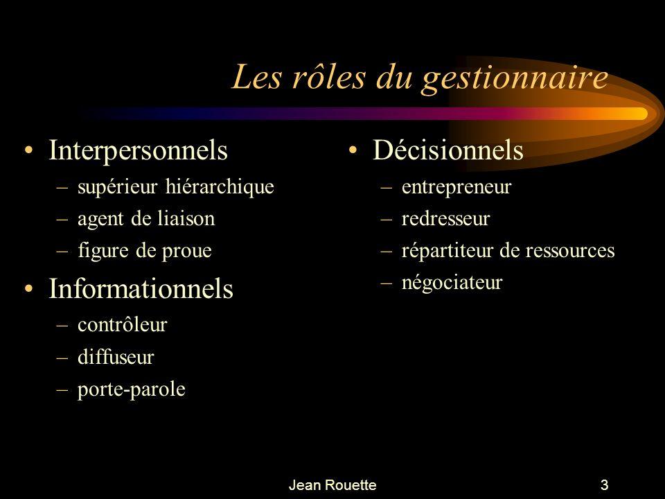 Jean Rouette3 Les rôles du gestionnaire Interpersonnels –supérieur hiérarchique –agent de liaison –figure de proue Informationnels –contrôleur –diffus