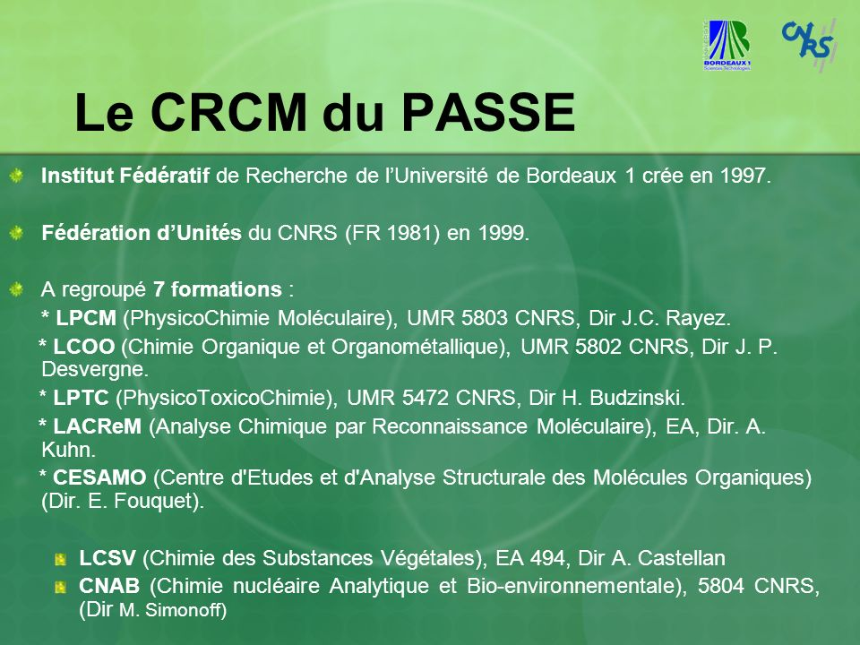 Le CRCM du PASSE Institut Fédératif de Recherche de lUniversité de Bordeaux 1 crée en 1997. Fédération dUnités du CNRS (FR 1981) en 1999. A regroupé 7