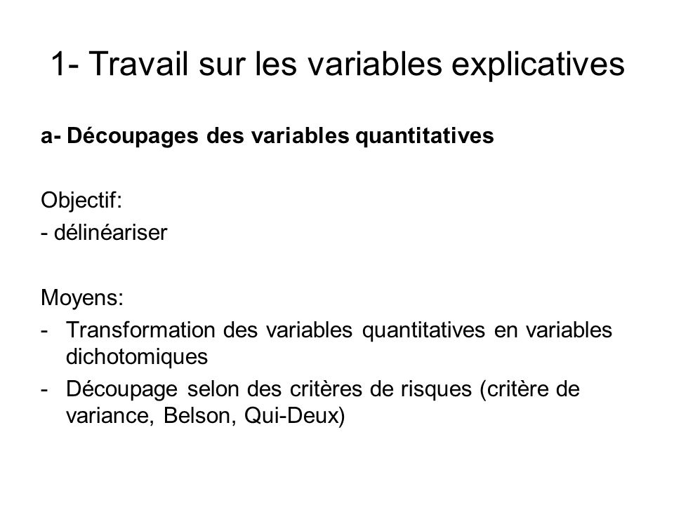 1- Travail sur les variables explicatives a- Découpages des variables quantitatives Objectif: - délinéariser Moyens: -Transformation des variables qua