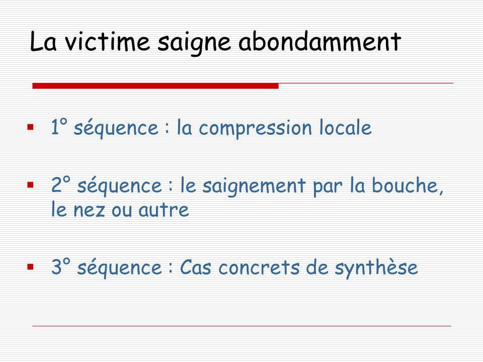 La victime saigne abondamment 1° séquence : la compression locale 2° séquence : le saignement par la bouche, le nez ou autre 3° séquence : Cas concret