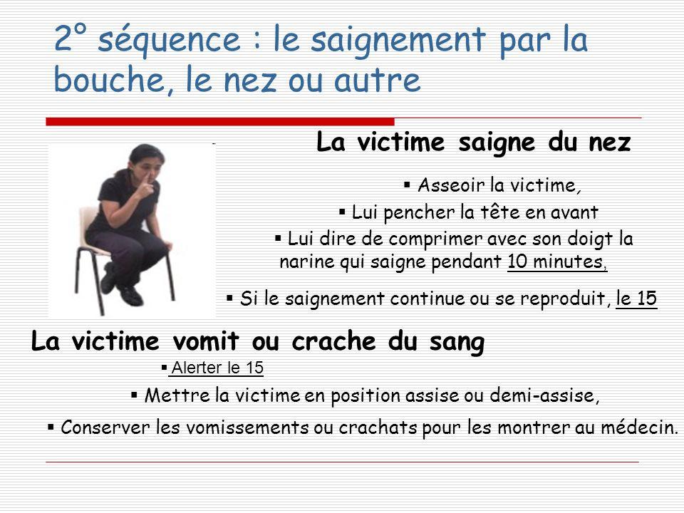 La victime saigne du nez La victime vomit ou crache du sang Mettre la victime en position assise ou demi-assise, Conserver les vomissements ou crachat
