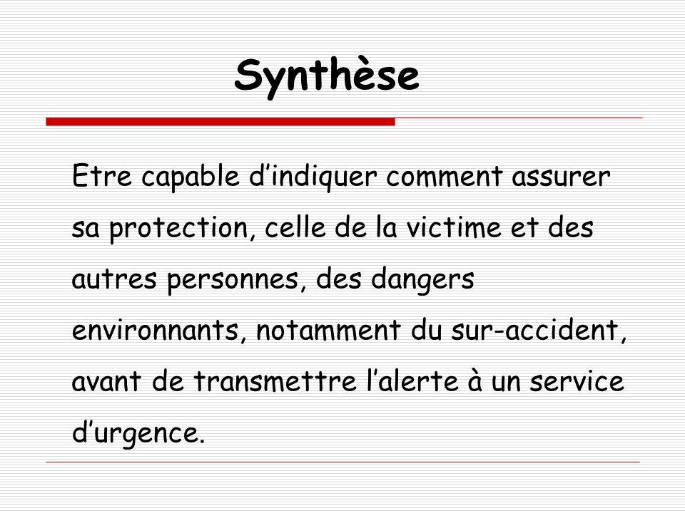 Synthèse Etre capable dindiquer comment assurer sa protection, celle de la victime et des autres personnes, des dangers environnants, notamment du sur-accident, avant de transmettre lalerte à un service durgence.