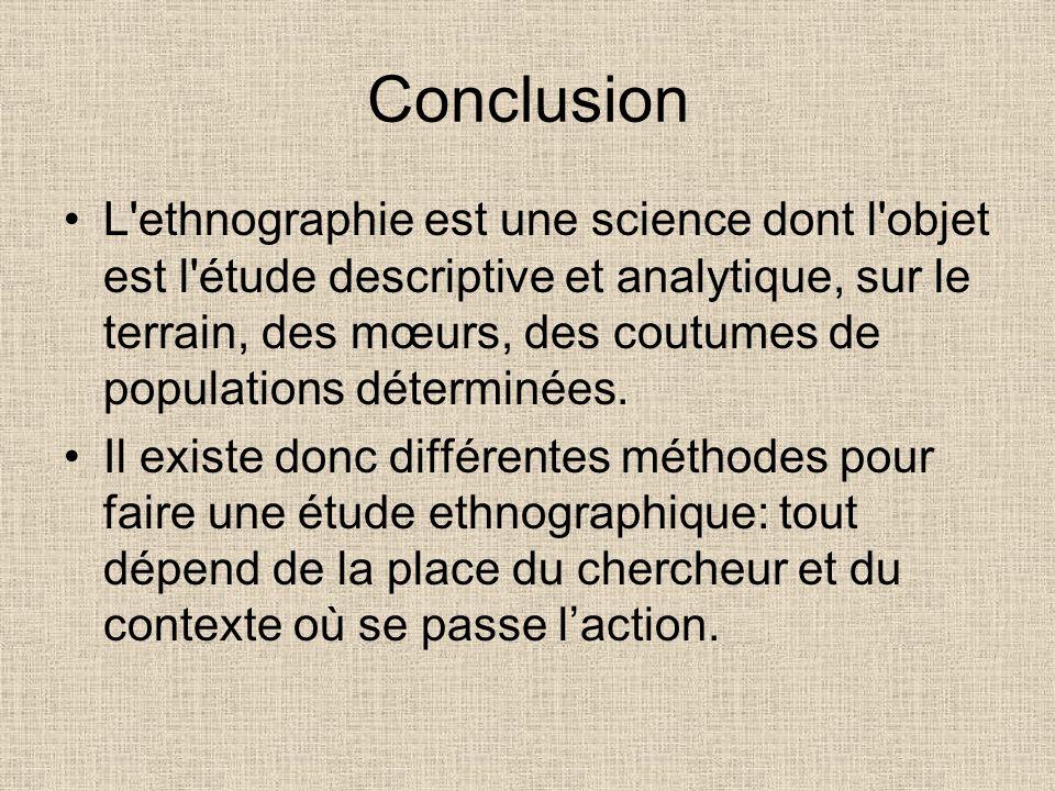 Conclusion L'ethnographie est une science dont l'objet est l'étude descriptive et analytique, sur le terrain, des mœurs, des coutumes de populations d