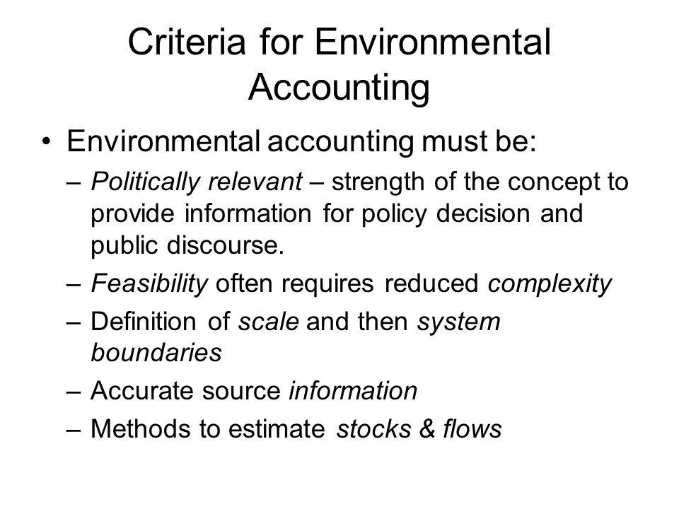 Criteria for Environmental Accounting Environmental accounting must be: –Politically relevant – strength of the concept to provide information for pol