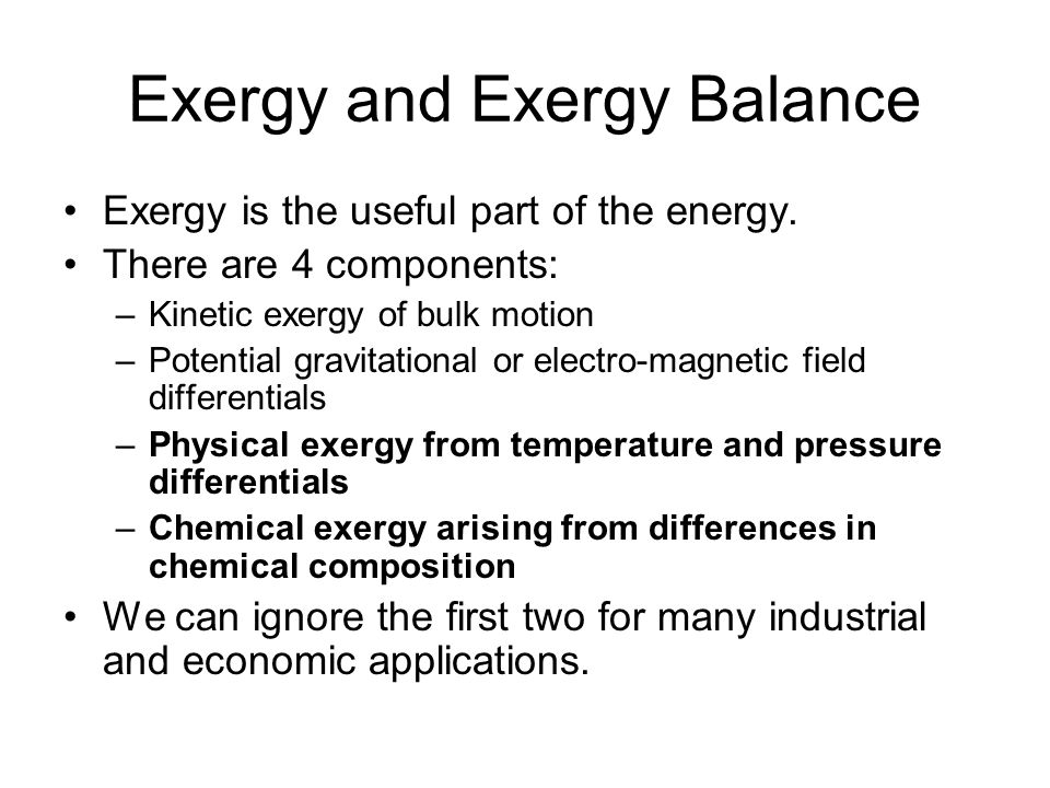 Exergy and Exergy Balance Exergy is the useful part of the energy. There are 4 components: –Kinetic exergy of bulk motion –Potential gravitational or