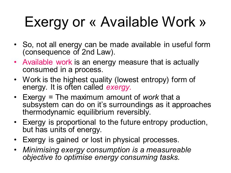 Exergy or « Available Work » So, not all energy can be made available in useful form (consequence of 2nd Law). Available work is an energy measure tha