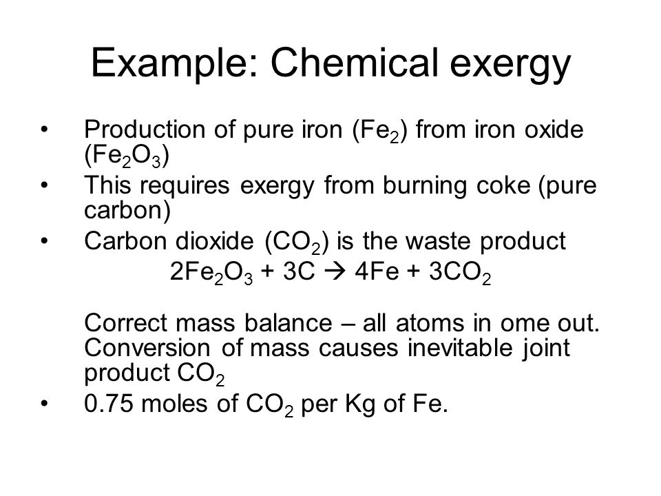 Example: Chemical exergy Production of pure iron (Fe 2 ) from iron oxide (Fe 2 O 3 ) This requires exergy from burning coke (pure carbon) Carbon dioxide (CO 2 ) is the waste product 2Fe 2 O 3 + 3C 4Fe + 3CO 2 Correct mass balance – all atoms in ome out.