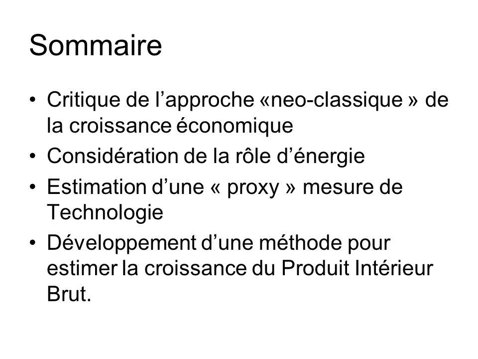 Sommaire Critique de lapproche «neo-classique » de la croissance économique Considération de la rôle dénergie Estimation dune « proxy » mesure de Technologie Développement dune méthode pour estimer la croissance du Produit Intérieur Brut.