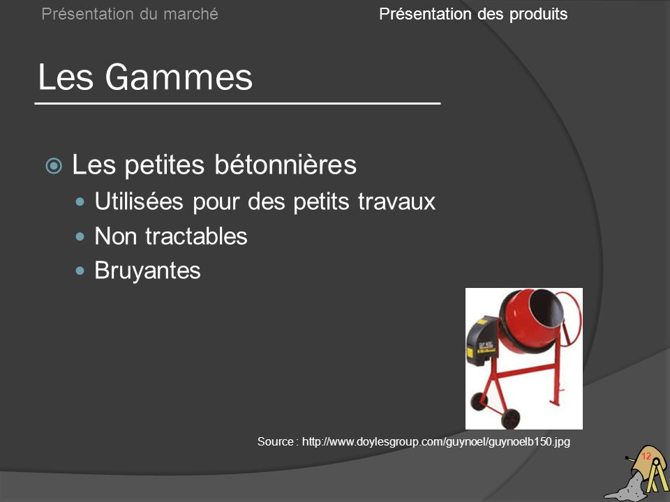 Les Gammes 12 Présentation du marché Les petites bétonnières Utilisées pour des petits travaux Non tractables Bruyantes Présentation des produits Sour