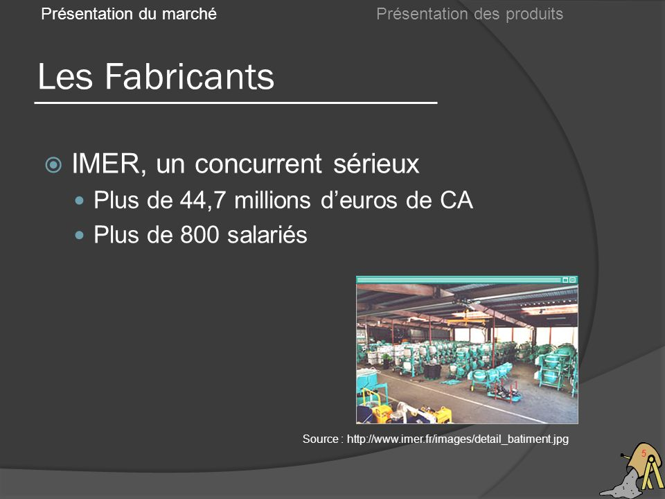 Les Fabricants 5 IMER, un concurrent sérieux Plus de 44,7 millions deuros de CA Plus de 800 salariés Présentation du marché Source : http://www.imer.f