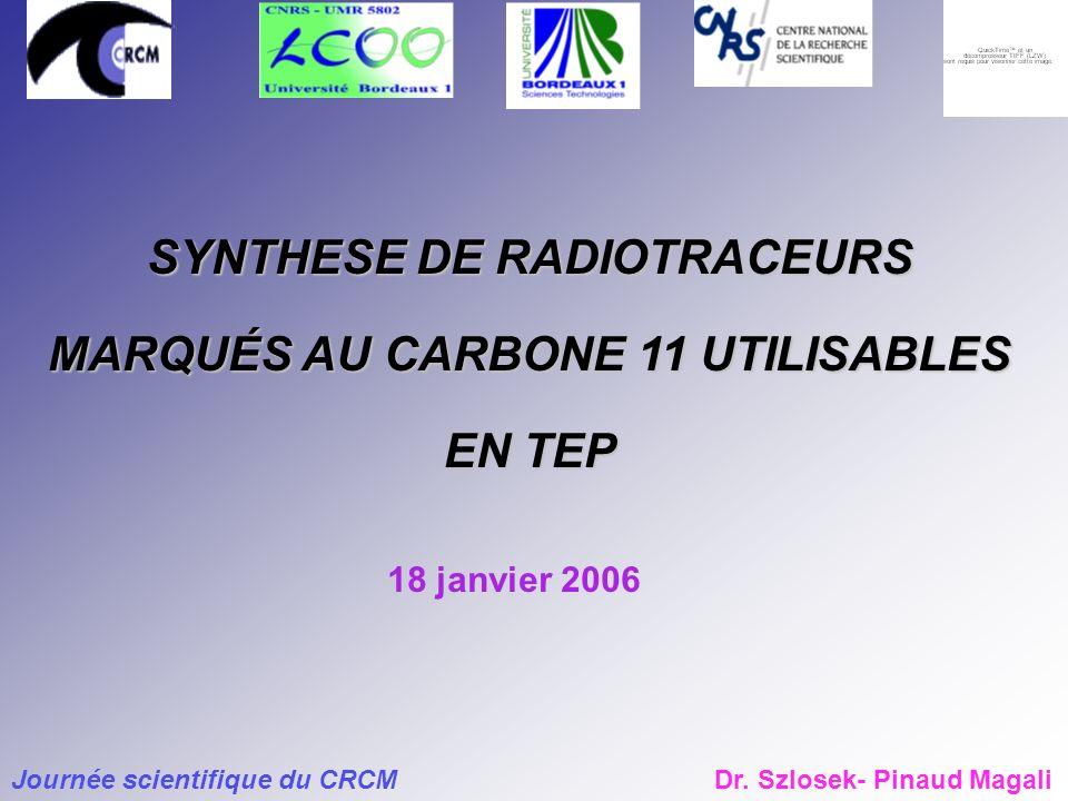 SYNTHESE DE RADIOTRACEURS MARQUÉS AU CARBONE 11 UTILISABLES EN TEP Journée scientifique du CRCMDr.