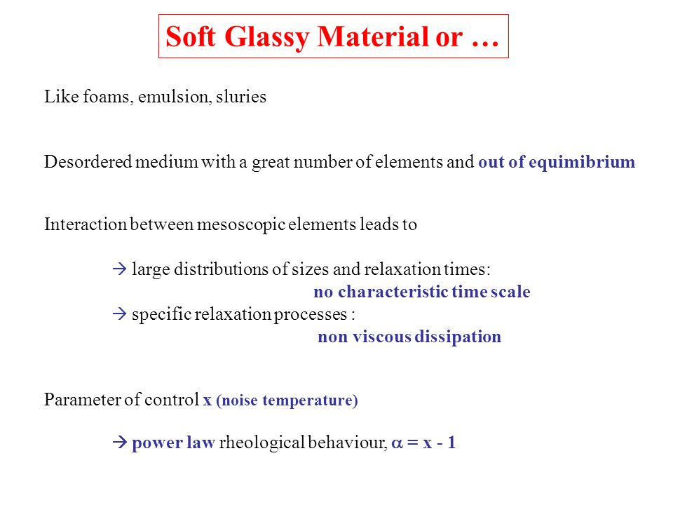 Soft Glassy Material or … Like foams, emulsion, sluries Desordered medium with a great number of elements and out of equimibrium Interaction between m