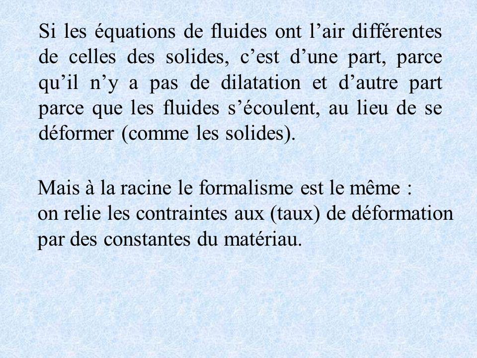 Si les équations de fluides ont lair différentes de celles des solides, cest dune part, parce quil ny a pas de dilatation et dautre part parce que les