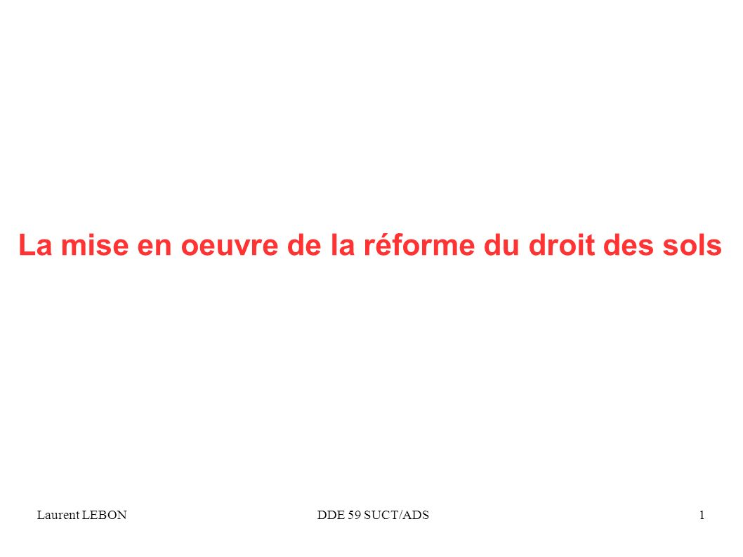 Laurent LEBON DDE 59 SUCT/ADS1 La mise en oeuvre de la réforme du droit des sols