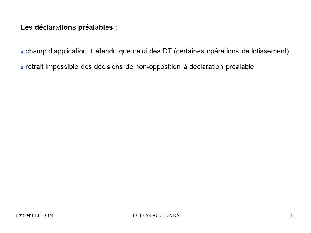 Laurent LEBON DDE 59 SUCT/ADS11 Les déclarations préalables : champ d'application + étendu que celui des DT (certaines opérations de lotissement) retr