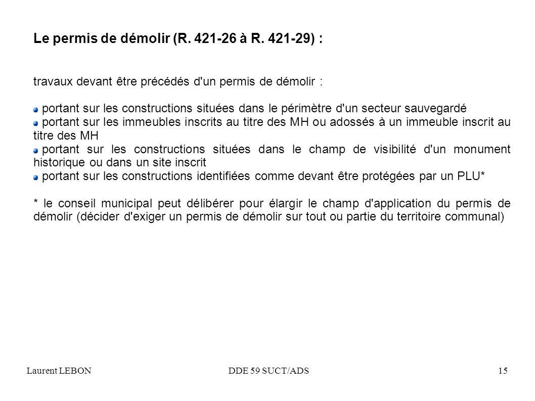 Laurent LEBON DDE 59 SUCT/ADS15 Le permis de démolir (R. 421-26 à R. 421-29) : travaux devant être précédés d'un permis de démolir : portant sur les c