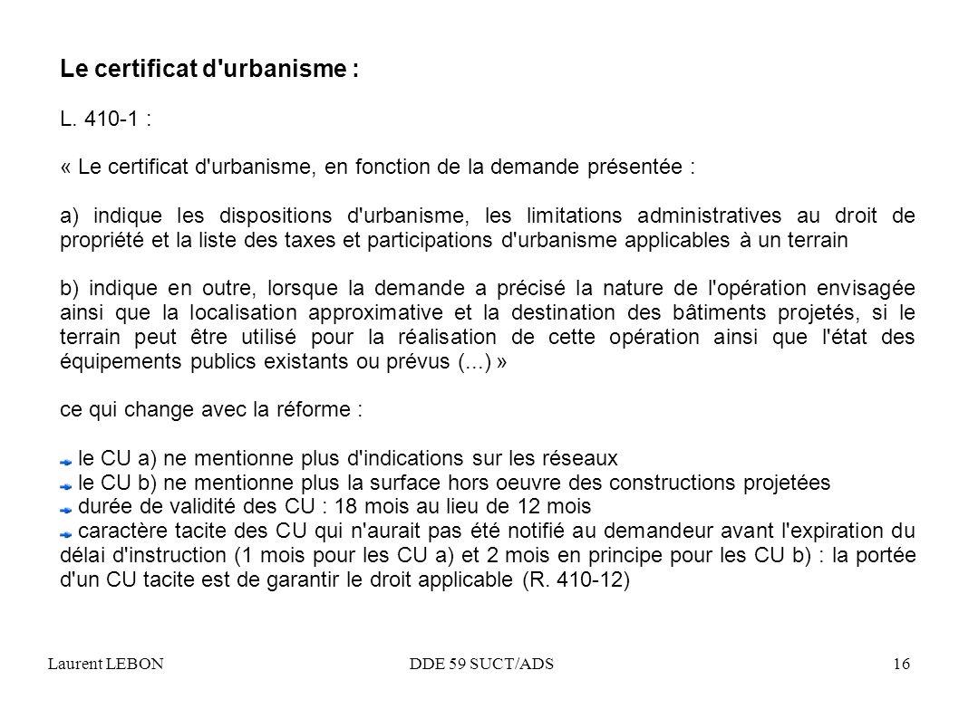 Laurent LEBON DDE 59 SUCT/ADS16 Le certificat d'urbanisme : L. 410-1 : « Le certificat d'urbanisme, en fonction de la demande présentée : a) indique l