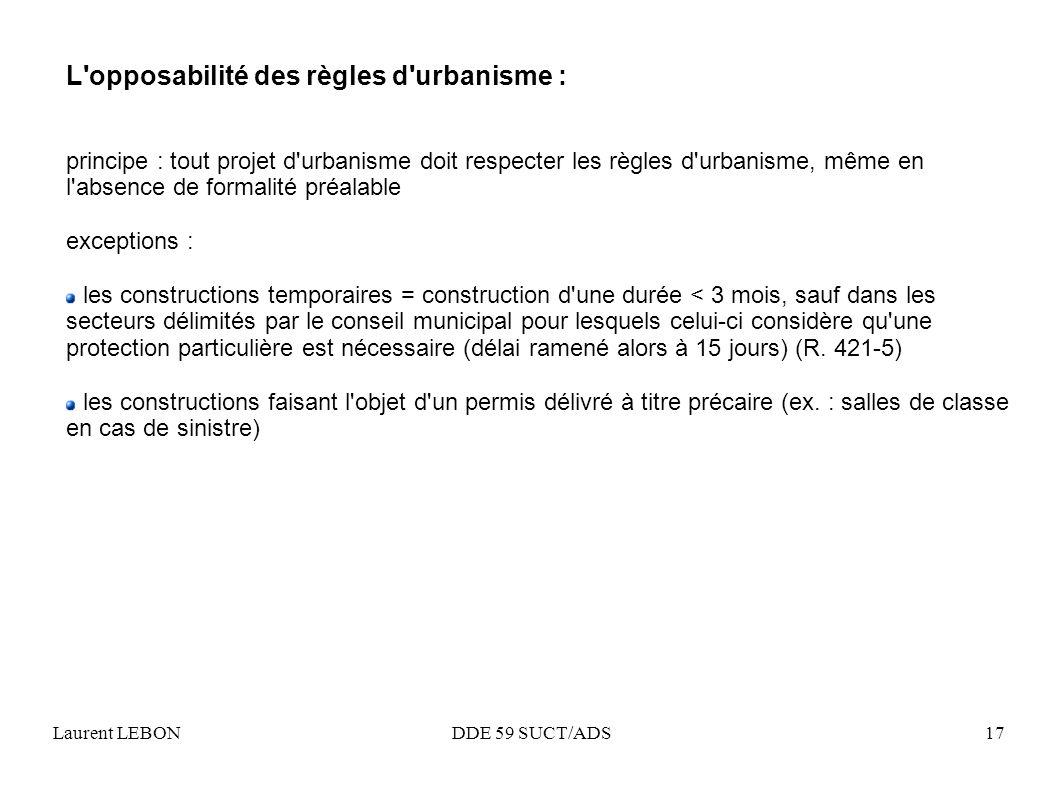 Laurent LEBON DDE 59 SUCT/ADS17 L'opposabilité des règles d'urbanisme : principe : tout projet d'urbanisme doit respecter les règles d'urbanisme, même