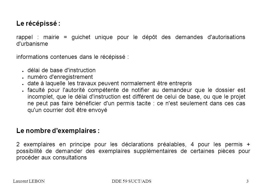 Laurent LEBON DDE 59 SUCT/ADS3 Le récépissé : rappel : mairie = guichet unique pour le dépôt des demandes d'autorisations d'urbanisme informations con