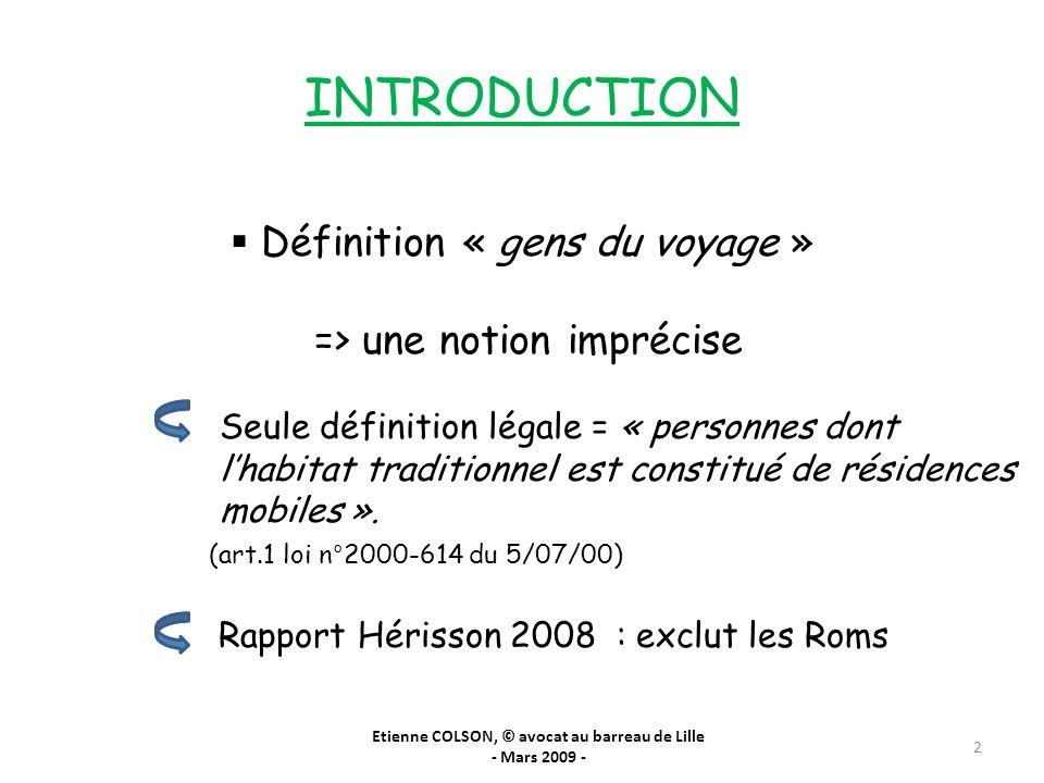 INTRODUCTION Définition « gens du voyage » => une notion imprécise Seule définition légale = « personnes dont lhabitat traditionnel est constitué de r